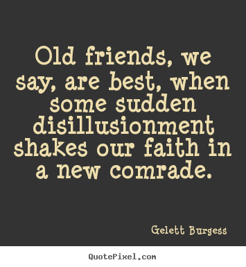 Quotes about friendship - Old friends, we say, are best, when some sudden disillusionment..
