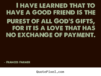 I have learned that to have a good friend is the purest of all.. Frances Farmer top friendship quotes