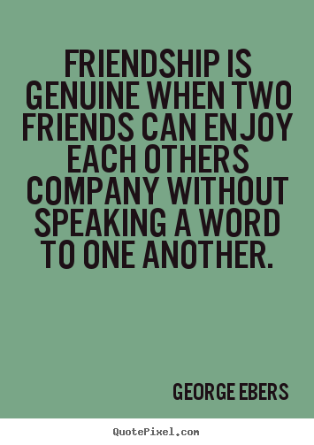 Friendship is genuine when two friends can enjoy each others.. George Ebers good friendship quote