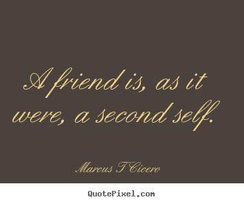 Marcus T Cicero picture quotes - A friend is, as it were, a second self. - Friendship quote