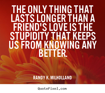 Randy K. Milholland picture quote - The only thing that lasts longer than a friend's love is the stupidity.. - Friendship quotes
