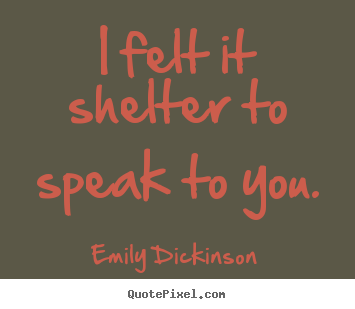 Friendship quotes - I felt it shelter to speak to you.
