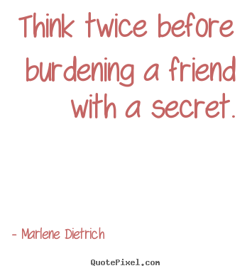 Quote about friendship - Think twice before burdening a friend with a secret.
