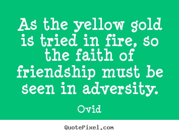 As the yellow gold is tried in fire, so the.. Ovid good friendship quotes