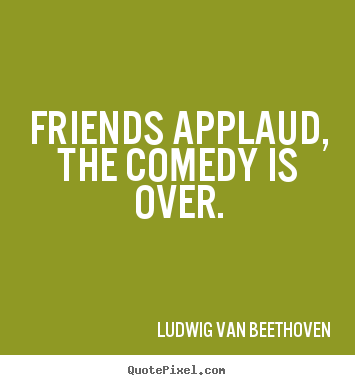Ludwig Van Beethoven picture quotes - Friends applaud, the comedy is over. - Friendship quotes