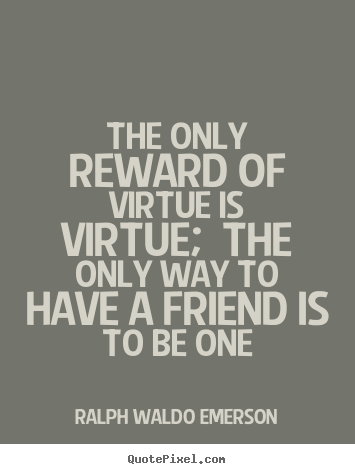 Ralph Waldo Emerson photo quotes - The only reward of virtue is virtue; the only way to have a friend.. - Friendship quotes
