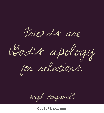 Hugh Kingsmill picture quote - Friends are god's apology for relations. - Friendship quote