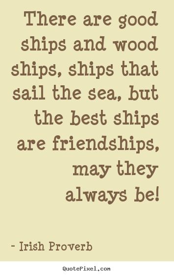 Irish Proverb picture quotes - There are good ships and wood ships, ships that sail the sea, but.. - Friendship quotes