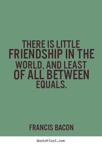 Quotes about friendship - There is little friendship in the world, and least of all..