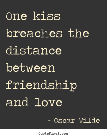 Quote about friendship - One kiss breaches the distance between friendship and..