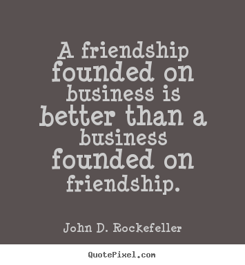 A friendship founded on business is better than.. John D. Rockefeller top friendship quotes