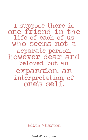 Edith Wharton picture quotes - I suppose there is one friend in the life of each of us who seems not.. - Friendship quotes