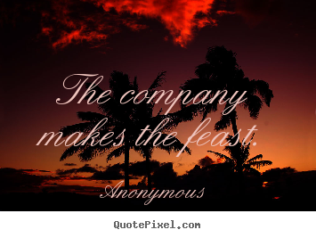 Create custom picture quotes about friendship - The company makes the feast.