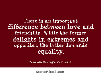 Francoise Daubegne Maintenon photo quote - There is an important difference between love and friendship... - Friendship sayings