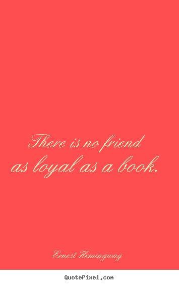 Ernest Hemingway photo quotes - There is no friend as loyal as a book. - Friendship quotes