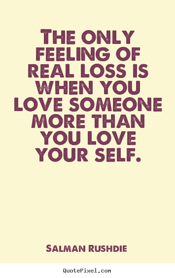 Quote about friendship - The only feeling of real loss is when you love someone more..