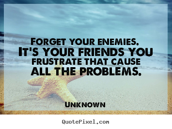 Friendship quote - Forget your enemies. it's your friends you frustrate that cause..
