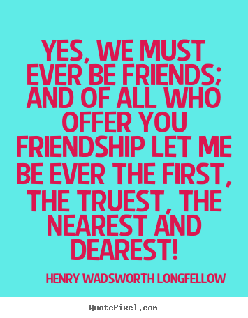 Quote about friendship - Yes, we must ever be friends; and of all who offer you friendship..