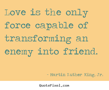 Martin Luther King, Jr. picture quotes - Love is the only force capable of transforming.. - Friendship quotes