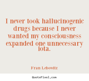 Fran Lebowitz picture quotes - I never took hallucinogenic drugs because.. - Friendship quotes