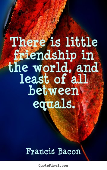 Friendship quote - There is little friendship in the world, and least of all between..
