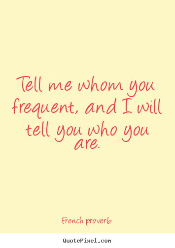 French Proverb picture quotes - Tell me whom you frequent, and i will tell.. - Friendship quotes
