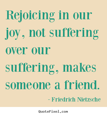 Rejoicing in our joy, not suffering over.. Friedrich Nietzsche good friendship quotes