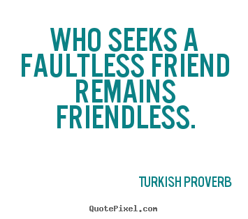 Turkish Proverb picture quotes - Who seeks a faultless friend remains friendless. - Friendship quotes