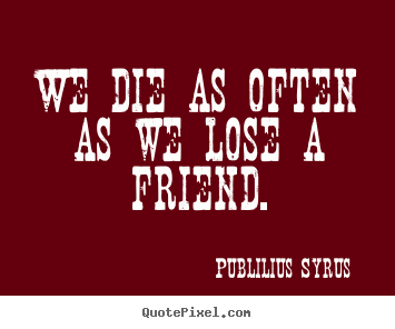Quotes about friendship - We die as often as we lose a friend.