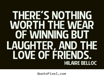 There's nothing worth the wear of winning but.. Hilaire Belloc good friendship quotes