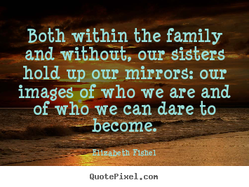 How to design photo quotes about friendship - Both within the family and without, our sisters..