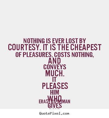 Erastus Wiman picture quotes - Nothing is ever lost by courtesy. it is the cheapest of pleasures,.. - Friendship quote