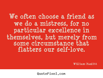 Create graphic picture quotes about friendship - We often choose a friend as we do a mistress, for no particular excellence..