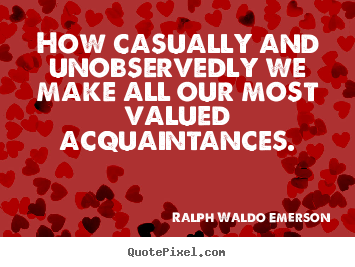 How casually and unobservedly we make all our most valued acquaintances. Ralph Waldo Emerson good friendship quotes