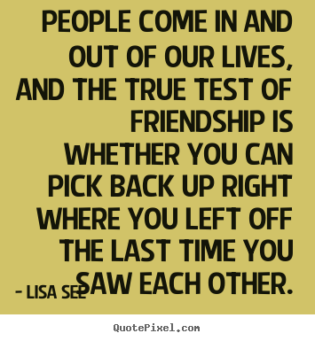 Create custom poster quotes about friendship - People come in and out of our lives, and the..