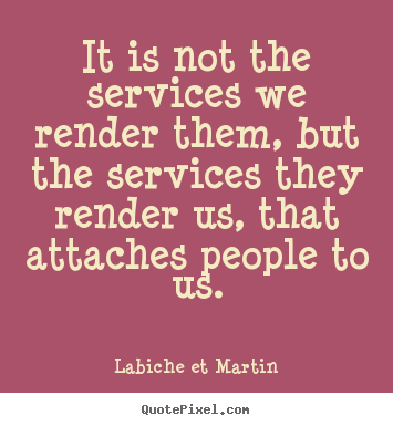 It is not the services we render them, but the services.. Labiche Et Martin  friendship quotes