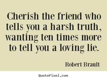 Cherish the friend who tells you a harsh truth, wanting ten.. Robert Brault great friendship quotes