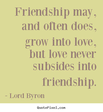 Friendship quotes - Friendship may, and often does, grow into..
