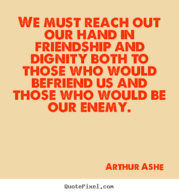 Friendship quotes - We must reach out our hand in friendship and dignity both to..