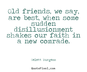 Friendship quotes - Old friends, we say, are best, when some..