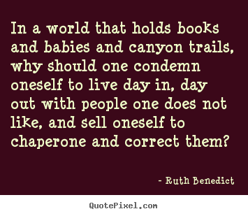 Ruth Benedict picture quotes - In a world that holds books and babies and canyon trails, why should one.. - Friendship quotes