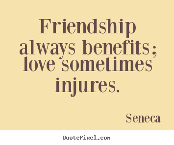 Create your own poster quotes about friendship - Friendship always benefits; love sometimes..