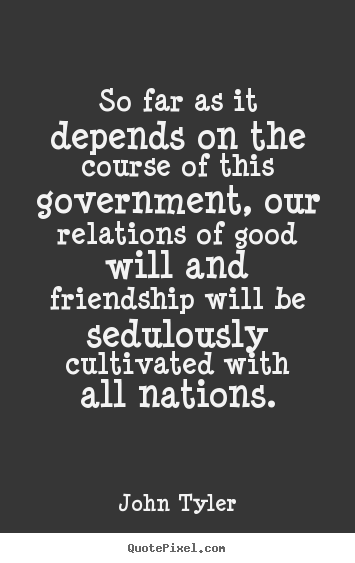 Quotes about friendship - So far as it depends on the course of this government,..