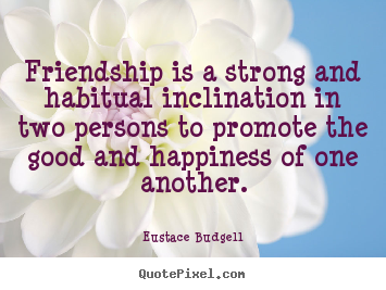 Sayings about friendship - Friendship is a strong and habitual inclination..
