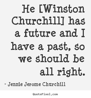 Jennie Jerome Churchill picture quotes - He [winston churchill] has a future and i have.. - Friendship quotes