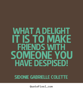 Quotes about friendship - What a delight it is to make friends with someone..