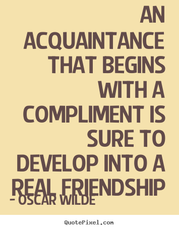 Quotes about friendship - An acquaintance that begins with a compliment is sure to develop into..