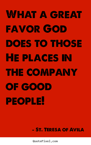 St. Teresa Of Avila picture quote - What a great favor god does to those he places in the company.. - Friendship quote