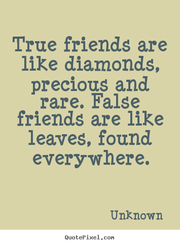 Quote about friendship - True friends are like diamonds, precious and rare. false friends..