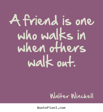 Quotes about friendship - A friend is one who walks in when others walk out.